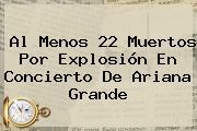 Al Menos 22 Muertos Por Explosión En Concierto De <b>Ariana Grande</b>