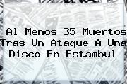 Al Menos 35 Muertos Tras Un Ataque A Una Disco En <b>Estambul</b>