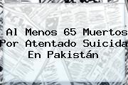 Al Menos 65 Muertos Por Atentado Suicida En <b>Pakistán</b>