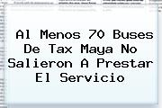 <b>Al Menos 70 Buses De Tax Maya No Salieron A Prestar El Servicio</b>