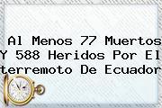 Al Menos 77 Muertos Y 588 Heridos Por El <b>terremoto</b> De <b>Ecuador</b>