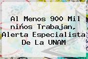 Al Menos 900 Mil <b>niños</b> Trabajan, Alerta Especialista De La UNAM