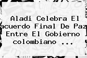Aladi Celebra El <b>acuerdo Final De Paz</b> Entre El Gobierno <b>colombiano</b> ...
