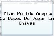 <b>Alan Pulido</b> Aceptó Su Deseo De Jugar En Chivas