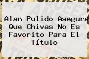 Alan Pulido Asegura Que Chivas No Es Favorito Para El Título