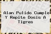 <b>Alan Pulido</b> Cumple Y Repite Dosis A Tigres