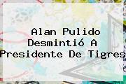 <b>Alan Pulido</b> Desmintió A Presidente De Tigres