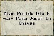 <b>Alan Pulido</b> Dio El ?sí? Para Jugar En Chivas