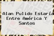 <b>Alan Pulido</b> Estaría Entre América Y Santos