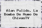 <b>Alan Pulido</b>, La Bomba De Humo De ChivasTV