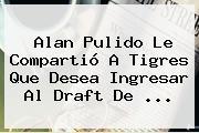 Alan Pulido Le Compartió A Tigres Que Desea Ingresar Al <b>Draft</b> De <b>...</b>