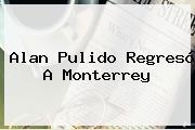 <b>Alan Pulido</b> Regresó A Monterrey