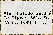<b>Alan Pulido</b> Saldrá De Tigres Sólo En Venta Definitiva