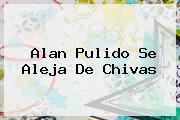 <b>Alan Pulido</b> Se Aleja De Chivas