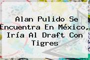<b>Alan Pulido</b> Se Encuentra En México, Iría Al Draft Con Tigres