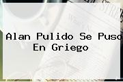 <b>Alan Pulido</b> Se Puso En Griego