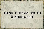 <b>Alan Pulido</b> Va Al Olympiacos