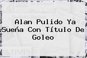Alan Pulido Ya Sueña Con Título De Goleo