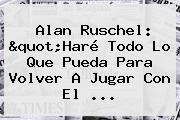 """<b>Alan Ruschel</b>: """"Haré Todo Lo Que Pueda Para Volver A Jugar Con El ..."""