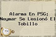 Alarma En PSG: <b>Neymar</b> Se Lesionó El Tobillo