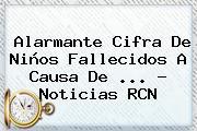Alarmante Cifra De Niños Fallecidos A Causa De <b>...</b> - <b>Noticias RCN</b>