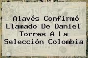 Alavés Confirmó Llamado De Daniel Torres A La <b>Selección Colombia</b>