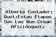 <b>Alberto Contador</b>: Quot;Estas Etapas Son Las Que Crean Aficiónquot;