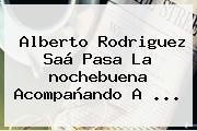 Alberto Rodriguez Saá Pasa La <b>nochebuena</b> Acompañando A ...