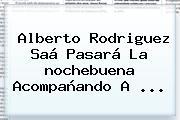 Alberto Rodriguez Saá Pasará La <b>nochebuena</b> Acompañando A ...