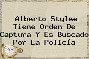 <b>Alberto Stylee</b> Tiene Orden De Captura Y Es Buscado Por La Policía