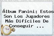 <b>Álbum Panini</b>: Estos Son Los Jugadores Más Difíciles De Conseguir ...