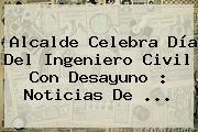 Alcalde Celebra <b>Día Del Ingeniero</b> Civil Con Desayuno : Noticias De <b>...</b>