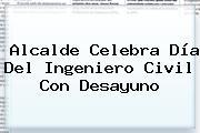 Alcalde Celebra <b>Día Del Ingeniero</b> Civil Con Desayuno