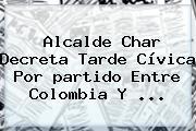 Alcalde Char Decreta Tarde Cívica Por <b>partido</b> Entre <b>Colombia</b> Y ...
