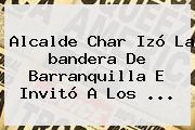 Alcalde Char Izó La <b>bandera De Barranquilla</b> E Invitó A Los <b>...</b>
