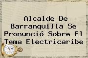 Alcalde De Barranquilla Se Pronunció Sobre El Tema Electricaribe