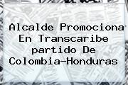 Alcalde Promociona En Transcaribe <b>partido De Colombia</b>-Honduras