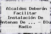 Alcaldes Deberán Facilitar Instalación De Antenas De <b>...</b> - <b>Blu Radio</b>