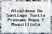 <b>Alcaldesa De Santiago Tuxtla</b> Presume Ropa Y Maquillista