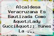 Alcaldesa Veracruzana Es Bautizada Como &quot;<b>Lady Gucci</b>&quot;; Yunes La ...