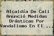 Alcaldía De <b>Cali</b> Anunció Medidas Drásticas Por Vandalismo En El ...
