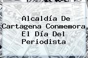 Alcaldía De Cartagena Conmemora El <b>Día Del Periodista</b>