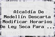Alcaldía De Medellín Descarta Modificar Horarios De <b>Ley Seca</b> Para ...