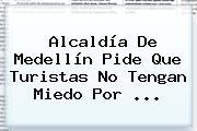 <b>Alcaldía De Medellín</b> Pide Que Turistas No Tengan Miedo Por ...