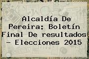 Alcaldía De Pereira: Boletín Final De <b>resultados</b> - <b>Elecciones 2015</b>