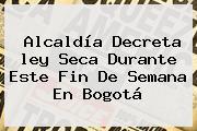 Alcaldía Decreta <b>ley Seca</b> Durante Este Fin De Semana En Bogotá