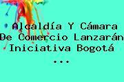 Alcaldía Y <b>Cámara De Comercio</b> Lanzarán Iniciativa Bogotá <b>...</b>