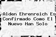 <b>Alden Ehrenreich</b> Es Confirmado Como El Nuevo Han Solo