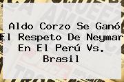 Aldo Corzo Se Ganó El Respeto De Neymar En El <b>Perú Vs</b>. <b>Brasil</b>
