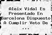 <b>Aleix Vidal</b> Es Presentado En Barcelona Dispuesto A Cumplir Veto De <b>...</b>